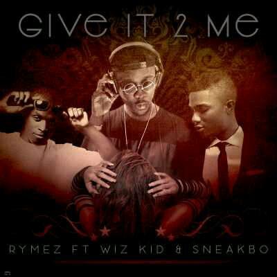 """MUSIC   Rymez – """"Give It 2 Me"""" ft. Wizkid, Sneakbo"""