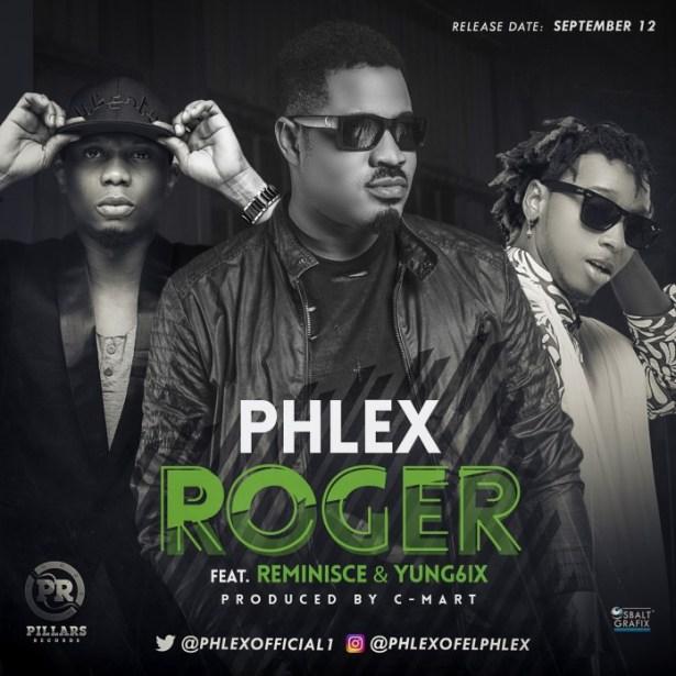 VIDEO + AUDIO | Phlex – Roger Ft. Reminisce & Yung6ix