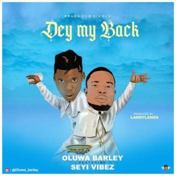 DOWNLOAD Oluwa Barley Ft. Seyi Vibez – Dey My Back MP3