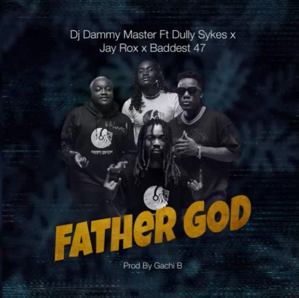 DOWNLOAD Dj Dammy Master Ft. Dully Sykes X Jay Rox X Baddest 47 – Father God MP3