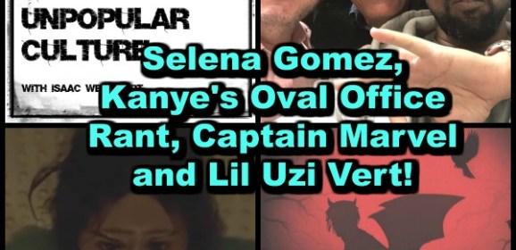Selena Gomez, Kanye's Oval Office Rant, Captain Marvel and Lil Uzi Vert on the CTAUC Podcast!