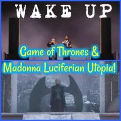 Game of Thrones & Madonna Luciferian Utopia!