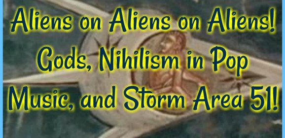Aliens on Aliens on Aliens! Gods, Nihilism in Pop Music, and Storm Area 51!