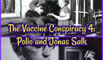 V@cc1nes Controversy 4: Polio and Jonas Salk!