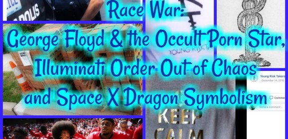 Race War: George Floyd & the Occult Porn Star, Illuminati Order Out of Chaos and Space X Dragon symbolism