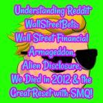 Understanding Reddit WallStreetBets: Wall Street Financial Armageddon, Alien Disclosure, We Died in 2012 and the Great Reset w/ SMQ!