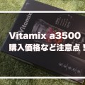 Vitamix a3500 を購入しました!その価格と購入時の注意点