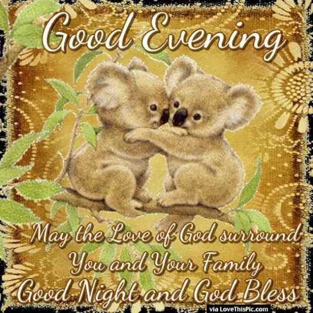 Good evening may the love of god surround you and your family