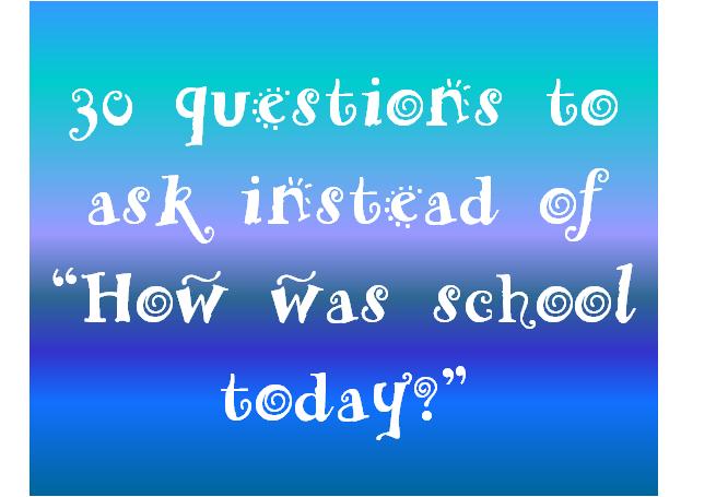 "30 questions to ask instead of ""How was School today?"""