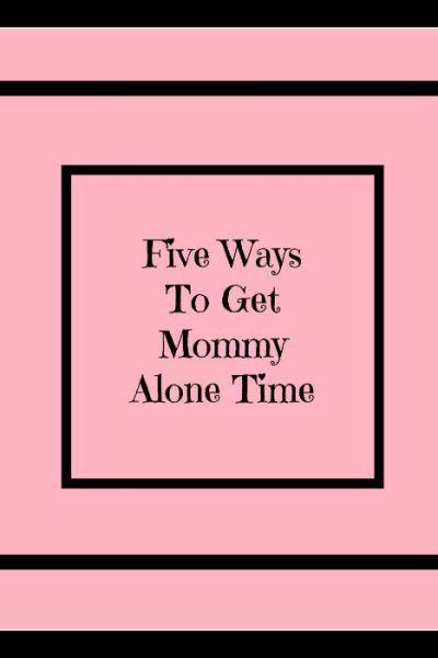 Five Ways to get Mommy Alone Time