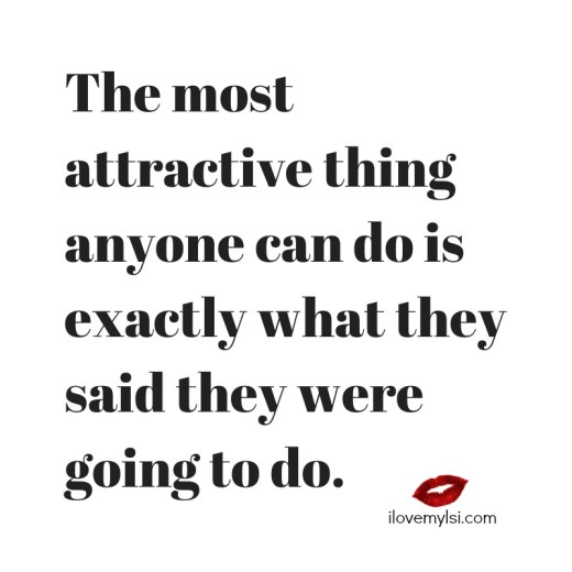 The most attractive thing anyone can do is exactly what they said they were going to do.