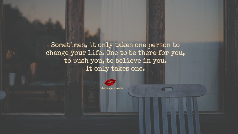 It Only Takes One Person Just One Person To Make You: It Only Takes One Person