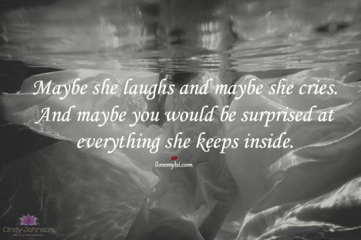 Maybe she laughs and maybe she cries. And maybe you would be surprised at everything she keeps inside.
