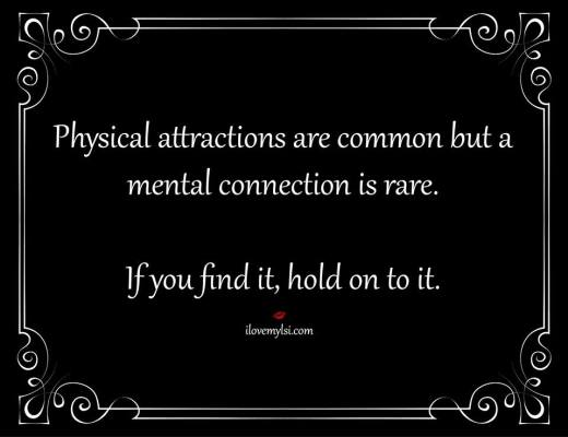 Physical attractions are common, but a mental connection is rare. If you find it, hold on to it.