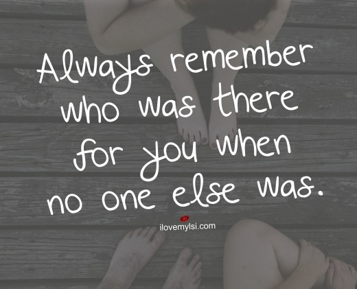 always remember who was there for you