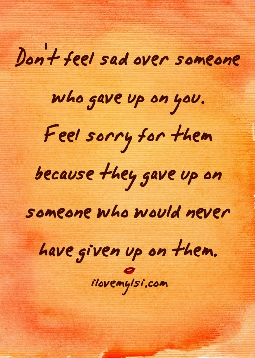 Don't feel sad over someone who gave up on you. Feel sorry for them because they gave up on someone who would never have given up on them.