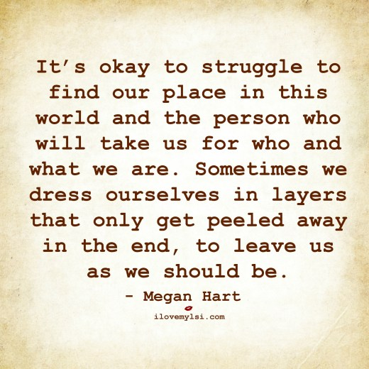 It's okay to struggle to find our place in this world and the person who will take us for who and what we are.