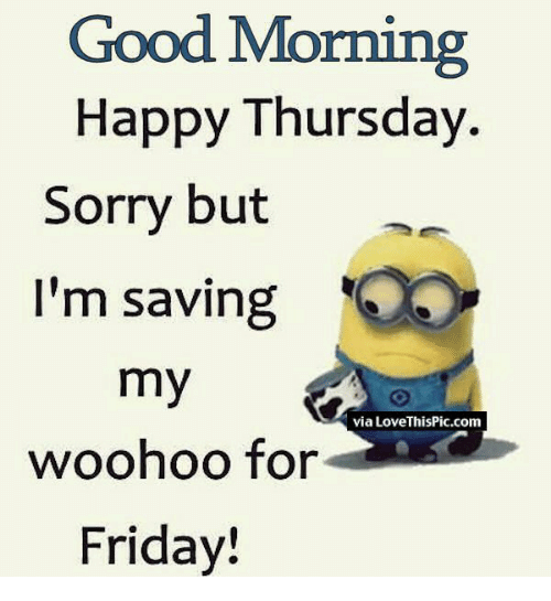 Good Morning Happy Thursday Sorry But Im Saving My Woohoo For Friday