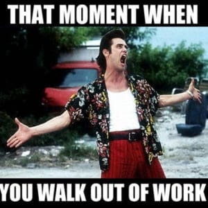 That Moment When You Walk Out Of Work Weekend Memes