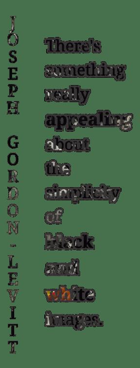 """""""Há algo de muito atraente sobre a simplicidade de imagens em preto e branco."""" JOSEPH GORDON-LEVITT"""