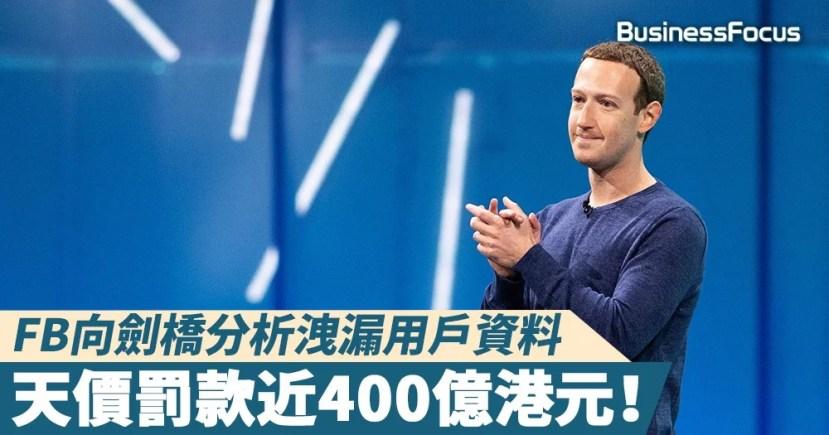 【侵權風波】FB向劍橋分析洩漏用戶資料,天價罰款近400億港元!   BusinessFocus