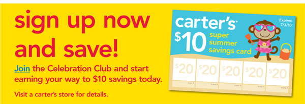 Sign up now and save! Join the Celebration Club and  start earning your way to $10 savings today. Visit a carter's store for  details.