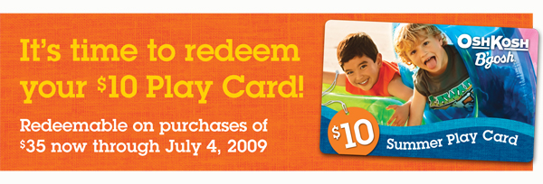 It's time to redeem your $10 Play Card! Redeemable on purchases of $35 or more now through July 4, 2009.
