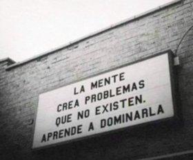 La mente crea problemas que no existen, aprende a dominarla.