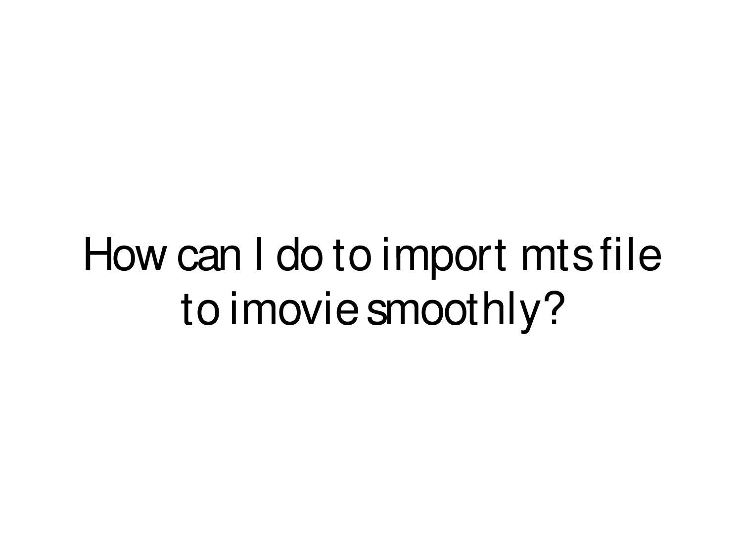 How can I do to import mts file to imovie smoothly? by