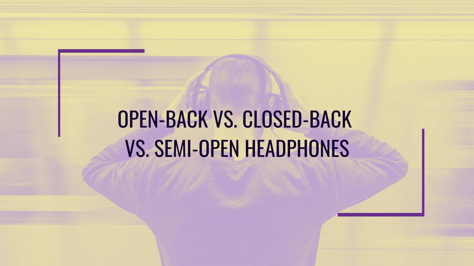 Open Back Headphones vs. Closed Back vs. Semi-Open
