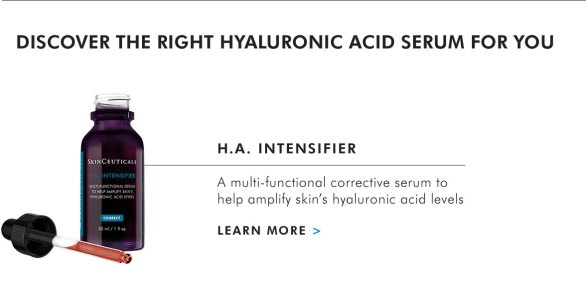 DISCOVER THE RIGHT HYALURONIC ACID SERUM FOR YOU - H.A. INTENSIFIER - A multi-functional corrective serum to help amplify skin's hyaluronic acid levels - LEARN MORE >