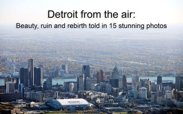 Detroit From The Air Beauty Ruin And Rebirth Told In 15 Stunning Photos