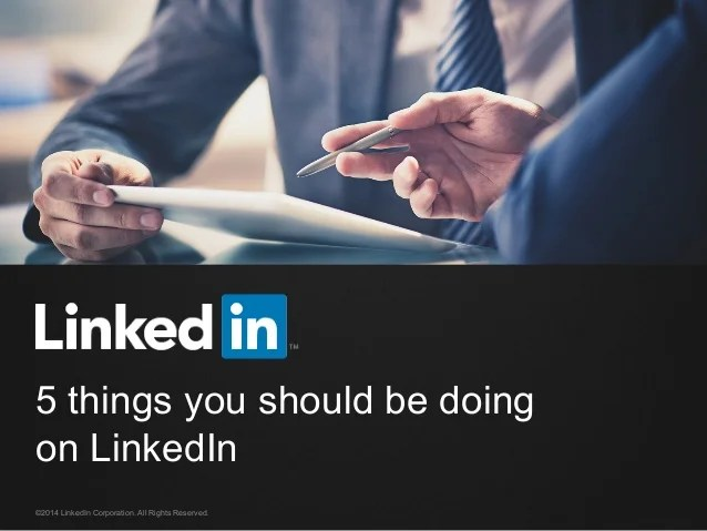 5 things you should be doing on LinkedIn ©2014 LinkedIn Corporation. All Rights Reserved.