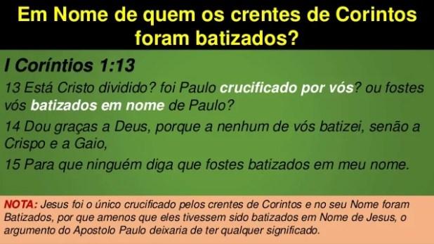 Em Nome de quem os crentes de Corintos foram batizados? I Coríntios 1:13 13 Está Cristo dividido? foi Paulo crucificado po...
