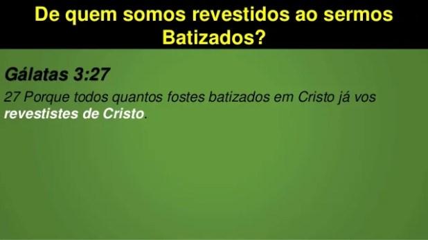 De quem somos revestidos ao sermos Batizados? Gálatas 3:27 27 Porque todos quantos fostes batizados em Cristo já vos reves...