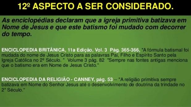 12º ASPECTO A SER CONSIDERADO. As enciclopédias declaram que a igreja primitiva batizava em Nome de Jesus e que este batis...
