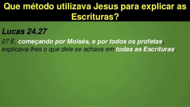 Que método utilizava Jesus para explicar as Escrituras? Lucas 24.27 27 E, começando por Moisés, e por todos os profetas, e...