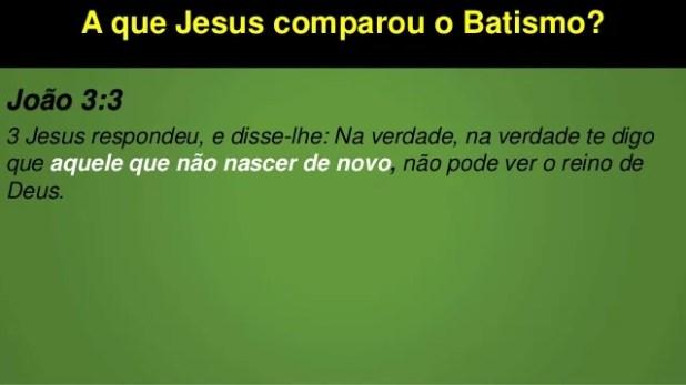 A que Jesus comparou o Batismo? João 3:3 3 Jesus respondeu, e disse-lhe: Na verdade, na verdade te digo que aquele que não...