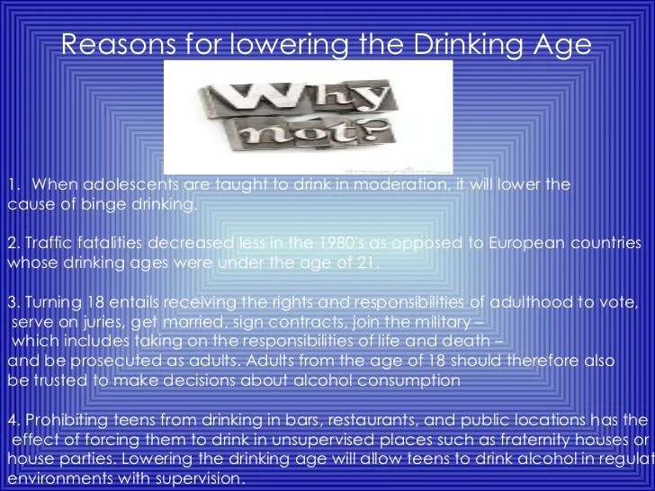 should the drinking age be lowered from 21 to 18 essay Free essay: a very controversial argument amongst americans is determining that the current legal drinking age which is 21 should be lowered to eighteen or.