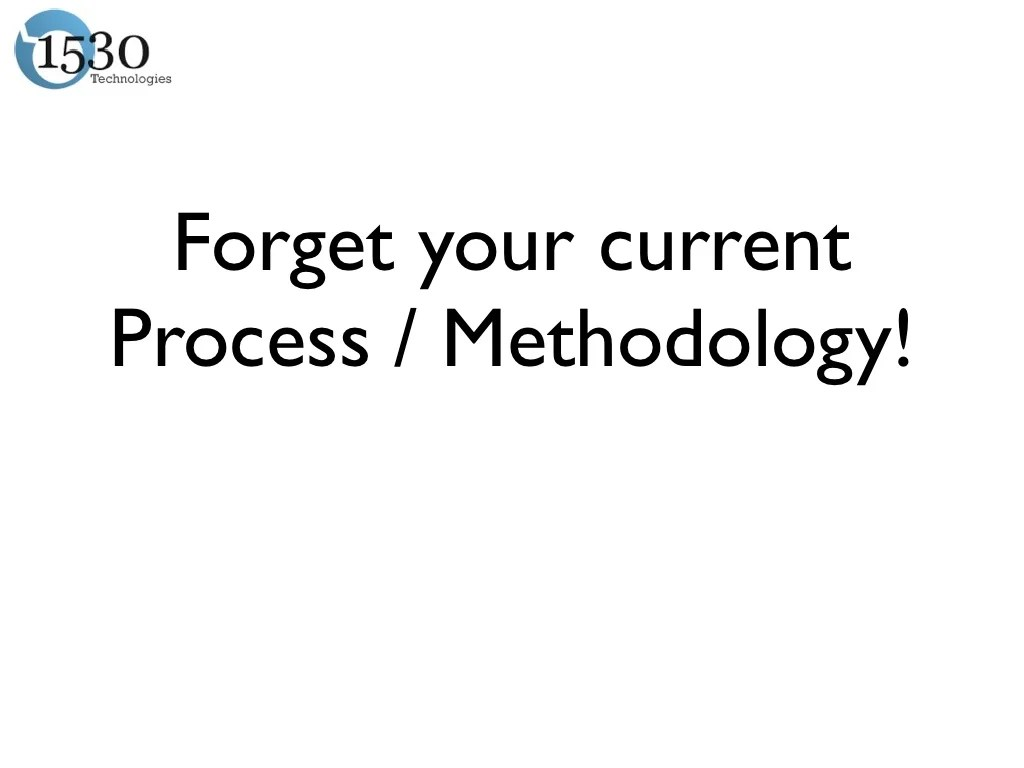 Forget your currentProcess / Methodology!