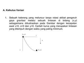 Kalkulus variasi adalah suatu metode untuk menyelidiki nilai maksimum atau minimum dari integral tertentu yang bergantung pada suatu fungsi. Kalkulus Variasi