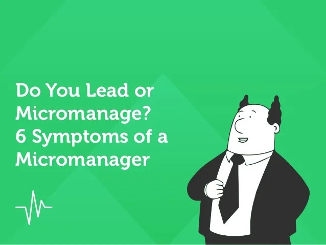 Do You Lead Or Micromanage 6 Symptoms Of A Micromanager