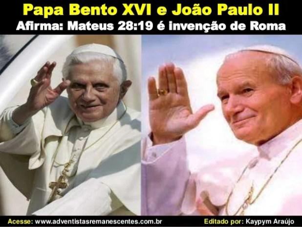 Papa Bento XVI e João Paulo II Afirma: Mateus 28:19 é invenção de Roma Acesse: www.adventistasremanescentes.com.br Editado...