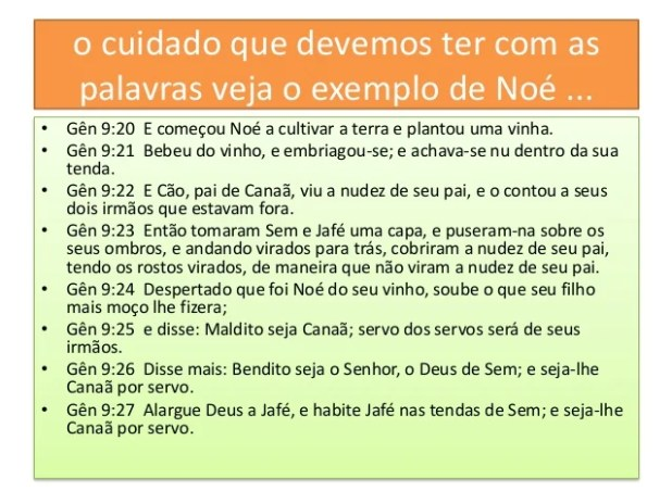 o cuidado que devemos ter com as palavras veja o exemplo de Noé ... • Gên 9:20 E começou Noé a cultivar a terra e plantou ...