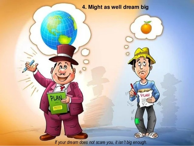 4. Might as well dream big If your dream does not scare you, it isn't big enough.