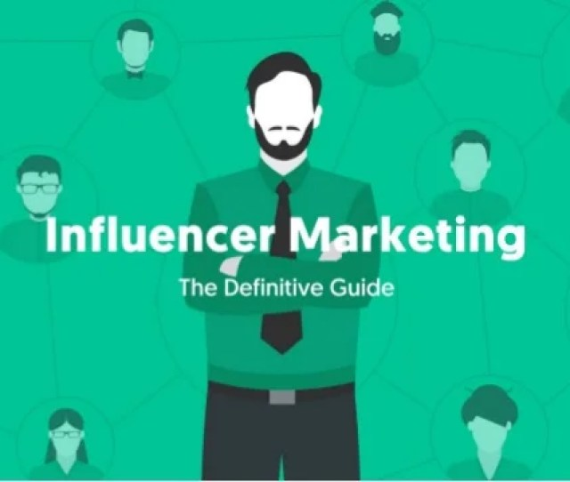 The Definitive Guide To Influencer Marketing Everything You Need To Know