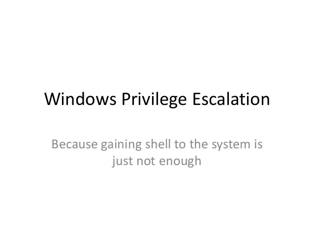 Windows Privilege Escalation Because gaining shell to the system is just not enough
