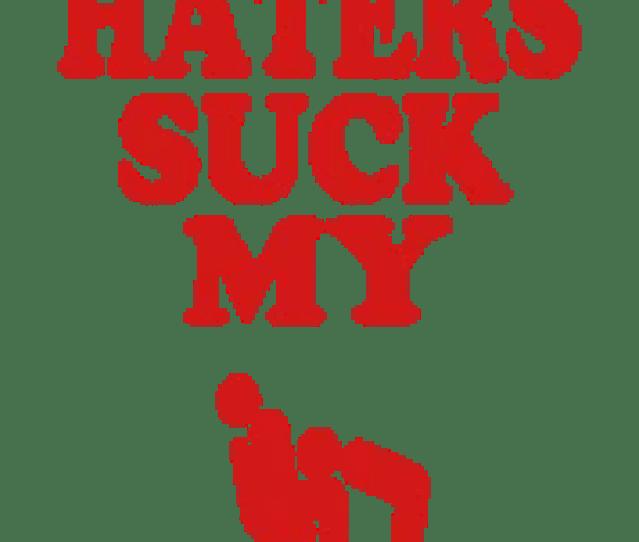 Haters Suck My Dick