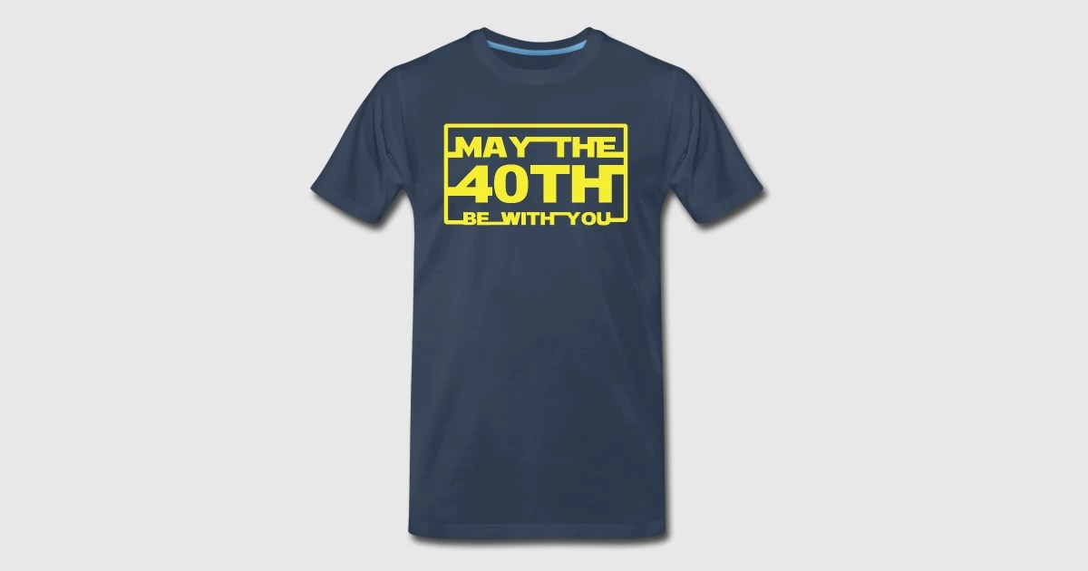 May the 40th be with you TShirt  Spreadshirt