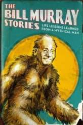 The Bill Murray Stories: Life Lessons Learned from a Mythical Man 2018